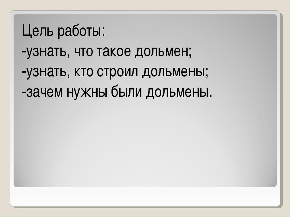 Цель работы: -узнать, что такое дольмен; -узнать, кто строил дольмены; -зачем...