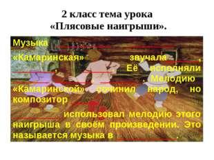 2 класс тема урока «Плясовые наигрыши». Музыка ___________ _________ «Камарин