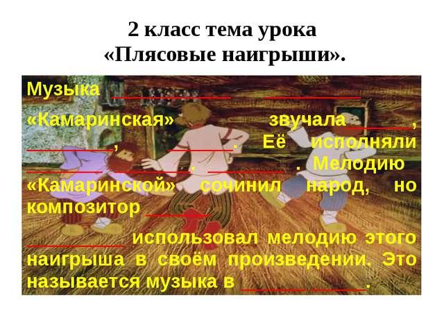 2 класс тема урока «Плясовые наигрыши». Музыка ___________ _________ «Камарин...
