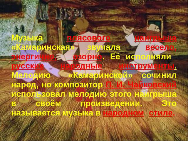 Музыка плясового наигрыша «Камаринская» звучала весело, энергично, озорно. Е...