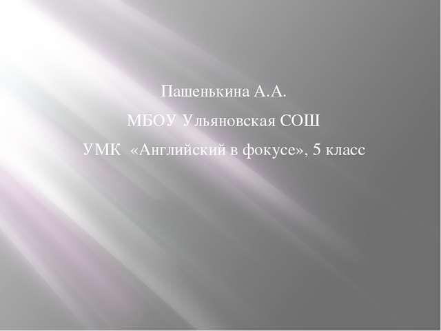 Пашенькина А.А. МБОУ Ульяновская СОШ УМК «Английский в фокусе», 5 класс