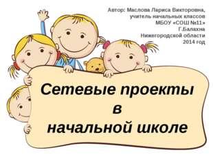 Сетевые проекты в начальной школе Автор: Маслова Лариса Викторовна, учитель н
