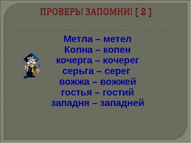 Метла – метел Копна – копен кочерга – кочерег серьга – серег вожжа – вожжей...