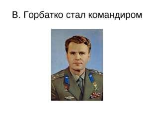 В. Горбатко стал командиром
