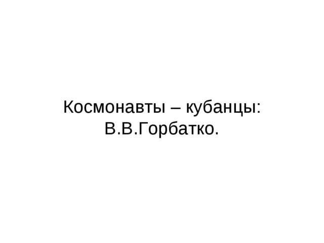 Космонавты – кубанцы: В.В.Горбатко.