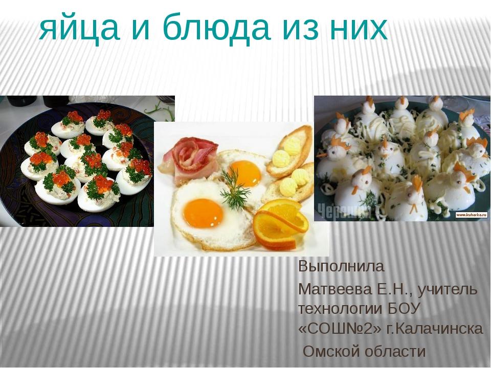 яйца и блюда из них Выполнила Матвеева Е.Н., учитель технологии БОУ «СОШ№2»...