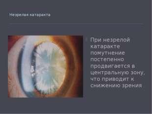 Незрелая катаракта При незрелой катаракте помутнение постепенно продвигается