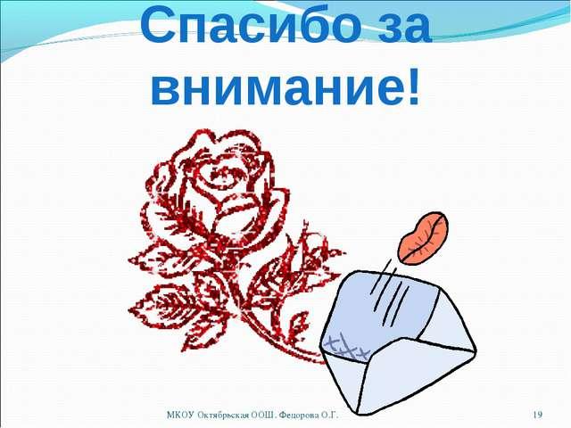 Спасибо за внимание! * МКОУ Октябрьская ООШ. Федорова О.Г. МКОУ Октябрьская О...