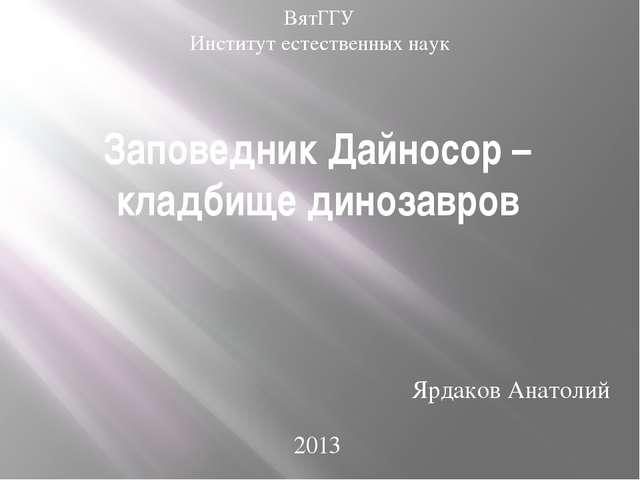 Заповедник Дайносор – кладбище динозавров Ярдаков Анатолий 2013 ВятГГУ Инстит...