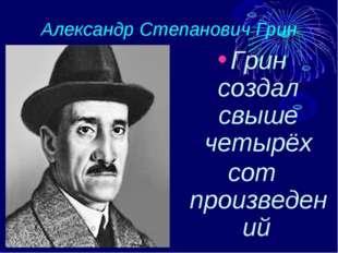 Александр Степанович Грин Грин создал свыше четырёх сот произведений