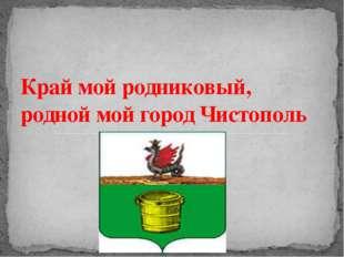Край мой родниковый, родной мой город Чистополь