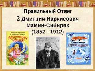 Правильный Ответ 2 Дмитрий Наркисович Мамин-Сибиряк (1852 - 1912)