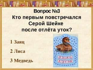1 Заяц 2 Лиса 3 Медведь Вопрос №3 Кто первым повстречался Серой Шейке после о