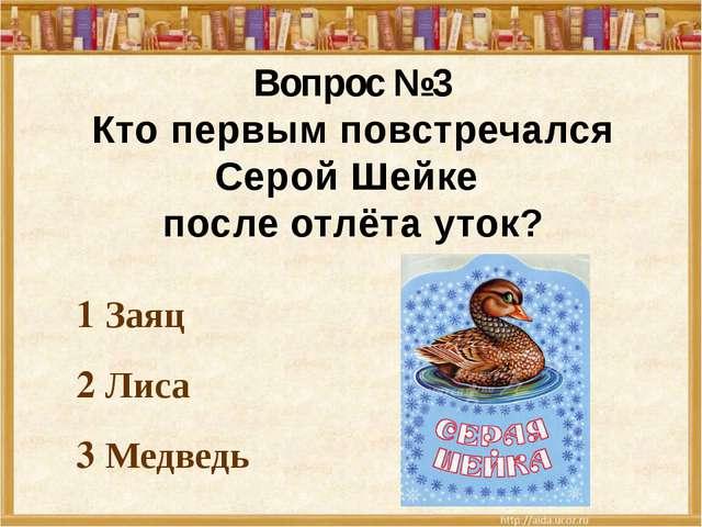 1 Заяц 2 Лиса 3 Медведь Вопрос №3 Кто первым повстречался Серой Шейке после о...