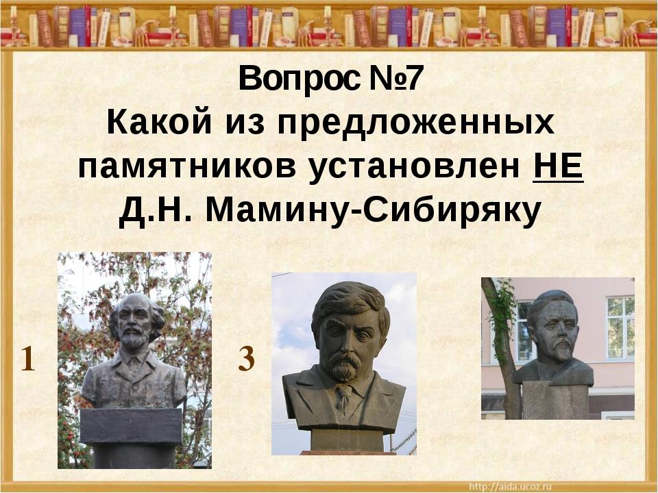 1 2 3 Вопрос №7 Какой из предложенных памятников установлен НЕ Д.Н. Мамину-С...