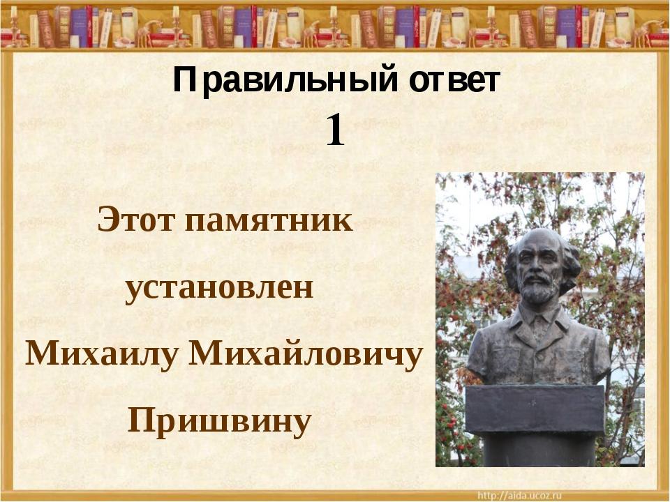 Этот памятник установлен Михаилу Михайловичу Пришвину Правильный ответ 1