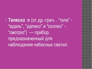"""Телеско́п (от др.-греч. . """"теле"""" - """"вдаль"""", """"далеко"""" и """"скопео"""" - """"смотрю"""")"""