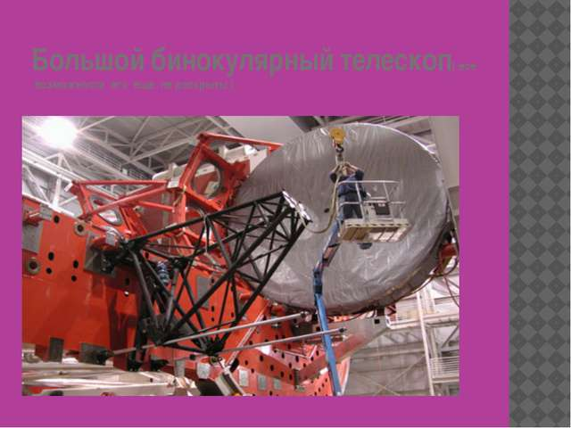 Большой бинокулярный телескоп( все возможности его еще не раскрыты )