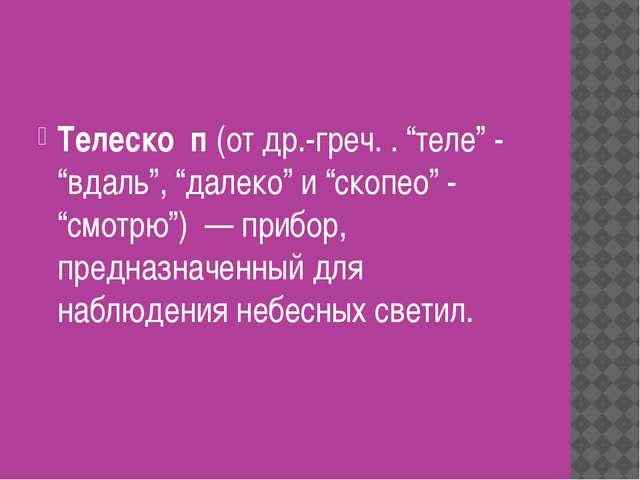 """Телеско́п (от др.-греч. . """"теле"""" - """"вдаль"""", """"далеко"""" и """"скопео"""" - """"смотрю"""")..."""