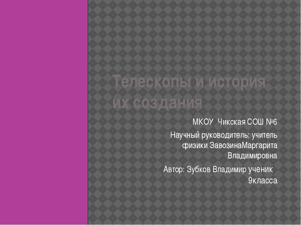 Телескопы и история их создания МКОУ Чикская СОШ №6 Научный руководитель: учи...