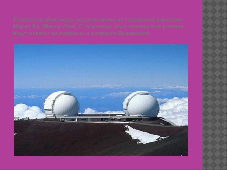 Телескопы-близнецы расположены на гавайской вершине Мауна Ки (Mauna Kea). С п...