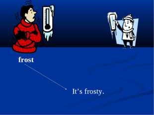 It's frosty. frost