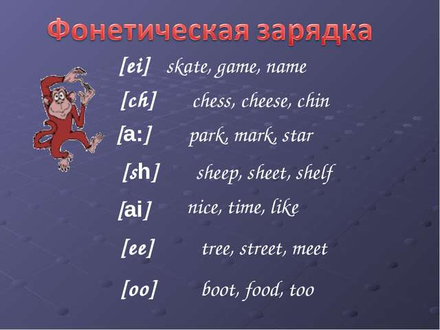 [ch] [а:] [ei] [sh] [ai] [ee] [oo] skate, game, name chess, cheese, chin park...