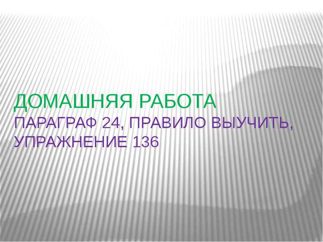 ДОМАШНЯЯ РАБОТА ПАРАГРАФ 24, ПРАВИЛО ВЫУЧИТЬ, УПРАЖНЕНИЕ 136