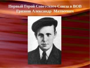 Первый Герой Советского Союза в ВОВ Грязнов Александр Матвеевич