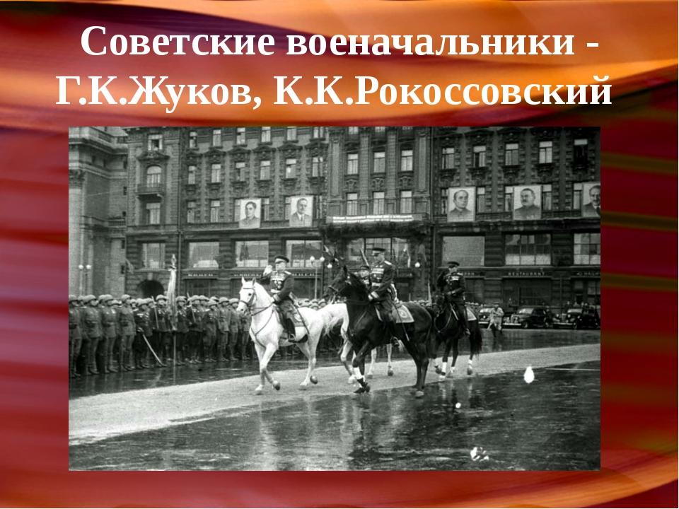 Советские военачальники - Г.К.Жуков, К.К.Рокоссовский