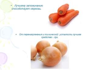 Лучшему запоминанию способствует морковь. От перенапряжения и психической уст
