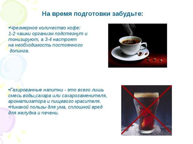 На время подготовки забудьте: Чрезмерное количество кофе: 1-2 чашки организм...
