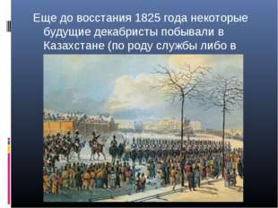 Еще до восстания 1825 года некоторые будущие декабристы побывали в Казахстане