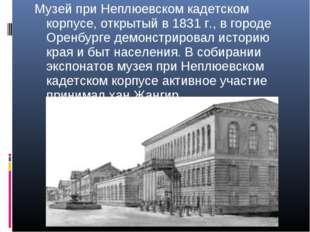 Музей при Неплюевском кадетском корпусе, открытый в1831 г., в городе Оренбур
