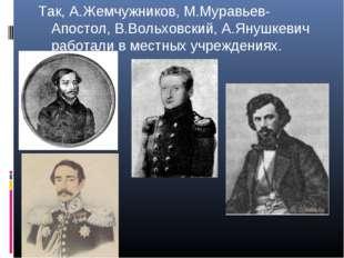 Так, А.Жемчужников, М.Муравьев-Апостол, В.Вольховский, А.Янушкевич работали в