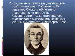 Из сосланых в Казахстан декабристов особо выделялся С.Семенов. По решению Омс