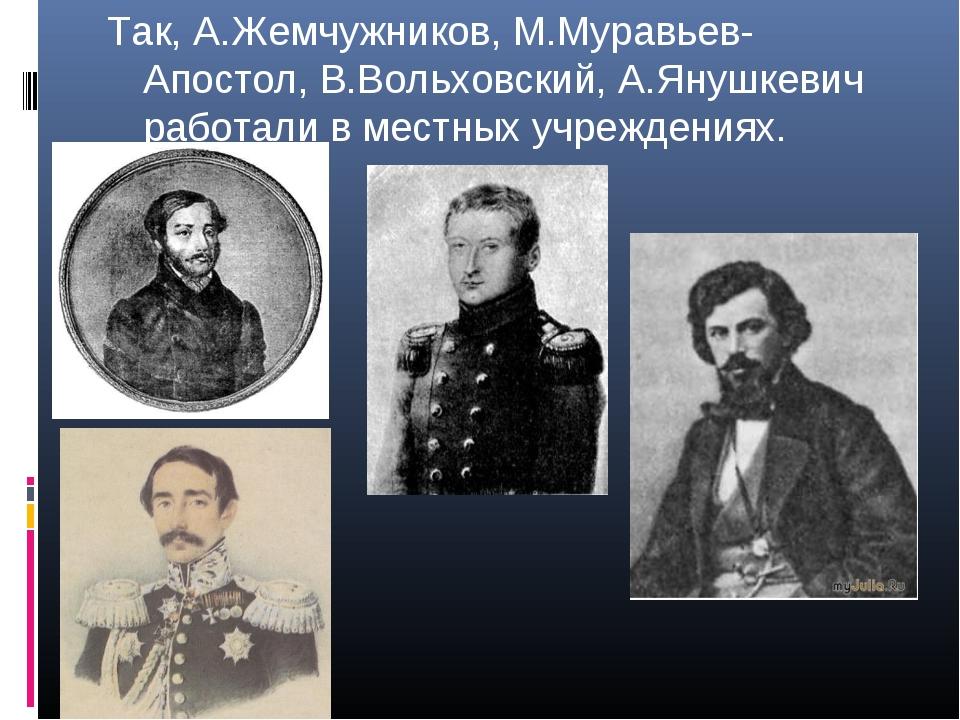 Так, А.Жемчужников, М.Муравьев-Апостол, В.Вольховский, А.Янушкевич работали в...