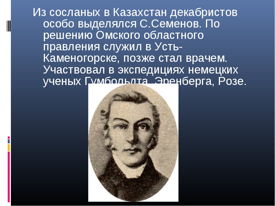Из сосланых в Казахстан декабристов особо выделялся С.Семенов. По решению Омс...