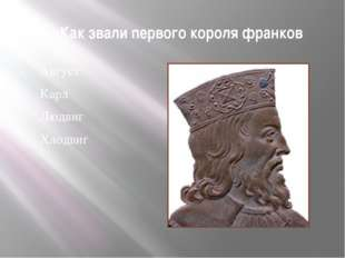 1. Как звали первого короля франков Август Карл Людвиг Хлодвиг