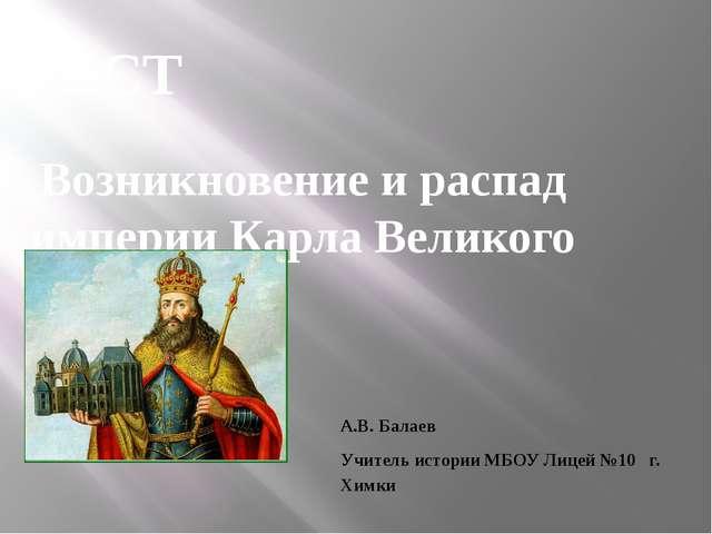 Возникновение и распад империи Карла Великого ТЕСТ А.В. Балаев Учитель истори...