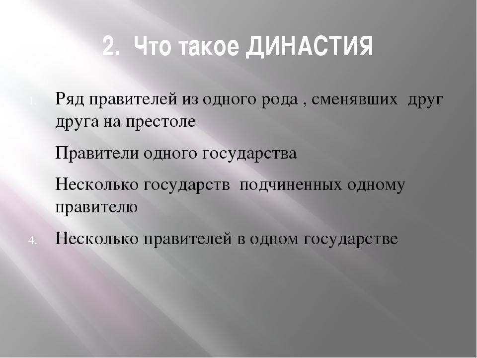 2. Что такое ДИНАСТИЯ Ряд правителей из одного рода , сменявших друг друга на...