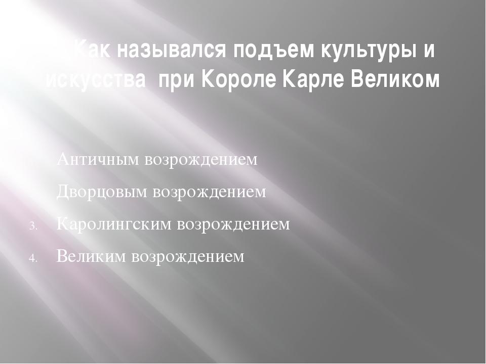 9. Как назывался подъем культуры и искусства при Короле Карле Великом Античны...