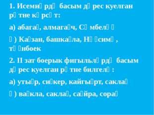 1. Исемнәрдә басым дөрес куелган рәтне күрсәт: а) абага̀, алмага̀ч, Сөмбелә̀