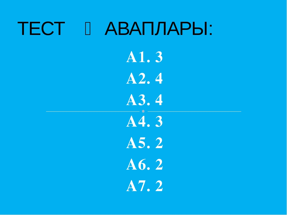 А1. 3 А2. 4 А3. 4 А4. 3 А5. 2 А6. 2 А7. 2 ТЕСТ ҖАВАПЛАРЫ: