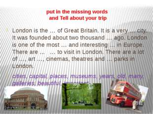 put in the missing words and Tell about your trip London is the … of Great Br