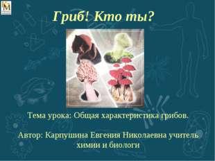 Тема урока: Общая характеристика грибов. Автор: Карпушина Евгения Николаевна