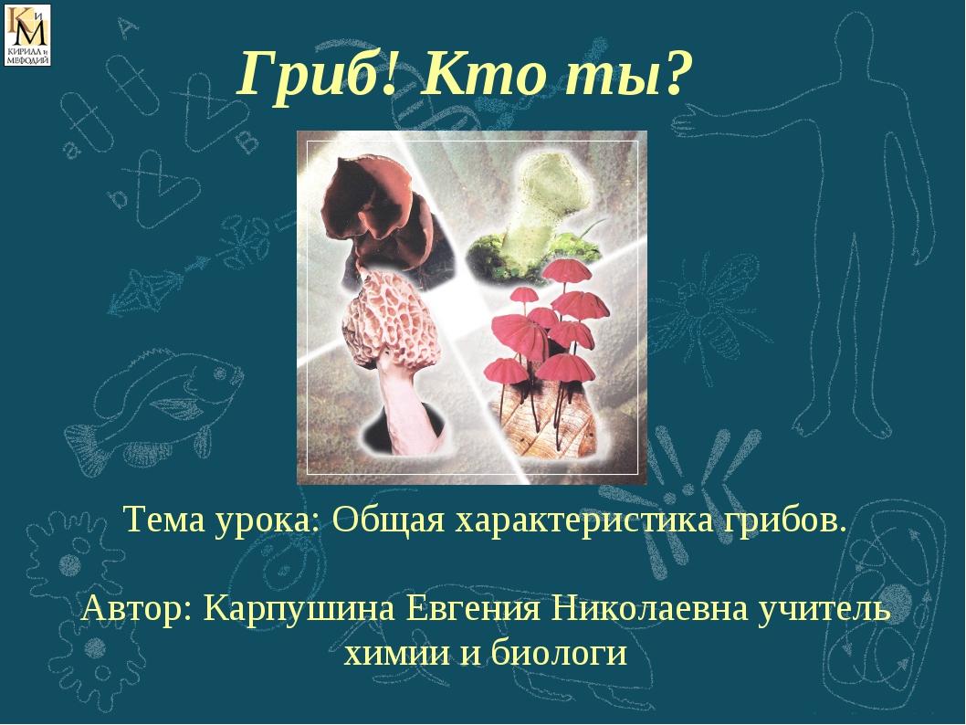 Тема урока: Общая характеристика грибов. Автор: Карпушина Евгения Николаевна...