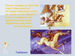 Скачет лошадь не простая, Чудо грива золотая, По горам парнишку носит, Но ник