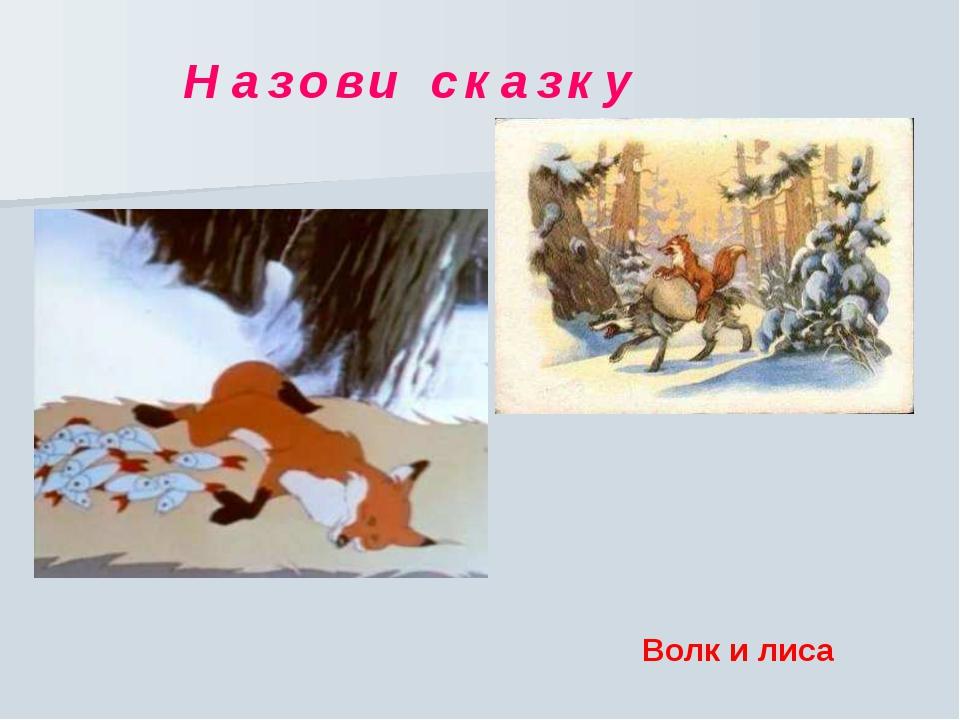 Н а з о в и с к а з к у Волк и лиса Н а з о в и с к а з к у. Волк и лиса.