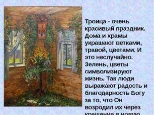 Троица - очень красивый праздник. Дома и храмы украшают ветками, травой, цве
